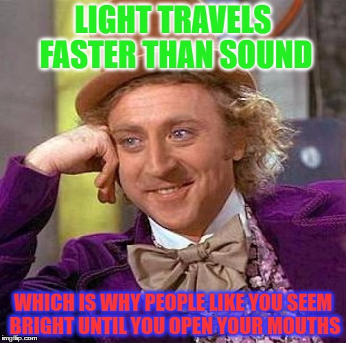 Creepy Condescending Wonka Meme | LIGHT TRAVELS FASTER THAN SOUND WHICH IS WHY PEOPLE LIKE YOU SEEM BRIGHT UNTIL YOU OPEN YOUR MOUTHS | image tagged in memes,creepy condescending wonka | made w/ Imgflip meme maker
