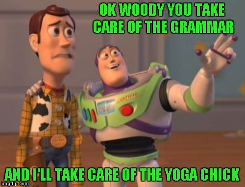 X, X Everywhere Meme | OK WOODY YOU TAKE CARE OF THE GRAMMAR AND I'LL TAKE CARE OF THE YOGA CHICK | image tagged in memes,x,x everywhere,x x everywhere | made w/ Imgflip meme maker