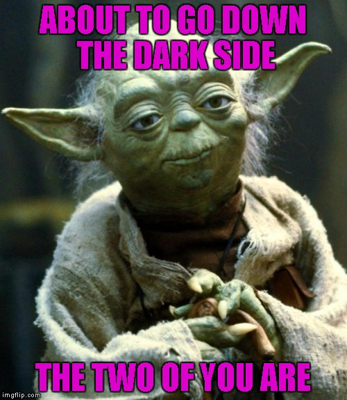 Star Wars Yoda Meme | ABOUT TO GO DOWN THE DARK SIDE THE TWO OF YOU ARE | image tagged in memes,star wars yoda | made w/ Imgflip meme maker