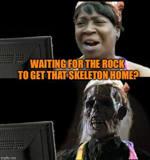 Sweet Brown waiting | WAITING FOR THE ROCK TO GET THAT SKELETON HOME? | image tagged in sweet brown waiting | made w/ Imgflip meme maker