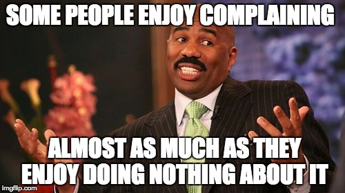 Steve Harvey Meme | SOME PEOPLE ENJOY COMPLAINING ALMOST AS MUCH AS THEY ENJOY DOING NOTHING ABOUT IT | image tagged in memes,steve harvey | made w/ Imgflip meme maker