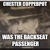 CHESTER COPPERPOT WAS THE BACKSEAT PASSENGER | made w/ Imgflip meme maker