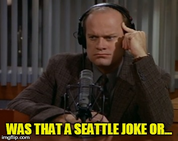 WAS THAT A SEATTLE JOKE OR... | made w/ Imgflip meme maker