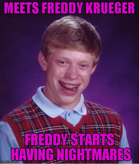 Bad Luck Brian Meme | MEETS FREDDY KRUEGER FREDDY STARTS HAVING NIGHTMARES | image tagged in memes,bad luck brian | made w/ Imgflip meme maker