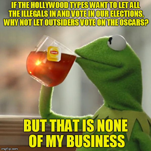 But Thats None Of My Business Meme | IF THE HOLLYWOOD TYPES WANT TO LET ALL THE ILLEGALS IN AND VOTE IN OUR ELECTIONS, WHY NOT LET OUTSIDERS VOTE ON THE OSCARS? BUT THAT IS NONE | image tagged in memes,but thats none of my business,kermit the frog | made w/ Imgflip meme maker