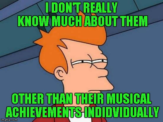 Futurama Fry Meme | I DON'T REALLY KNOW MUCH ABOUT THEM OTHER THAN THEIR MUSICAL ACHIEVEMENTS INDIDVIDUALLY | image tagged in memes,futurama fry | made w/ Imgflip meme maker