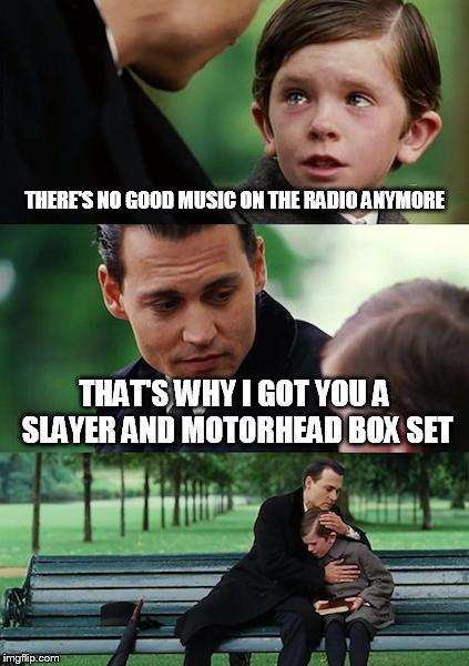 Finding Neverland Meme | THERE'S NO GOOD MUSIC ON THE RADIO ANYMORE THAT'S WHY I GOT YOU A SLAYER AND MOTORHEAD BOX SET | image tagged in memes,finding neverland | made w/ Imgflip meme maker