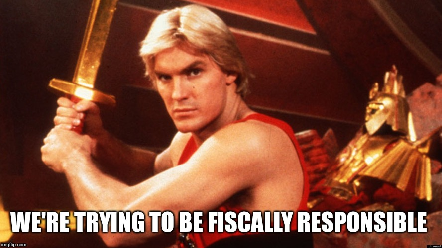 Flash Gordon  | WE'RE TRYING TO BE FISCALLY RESPONSIBLE | image tagged in flash gordon | made w/ Imgflip meme maker