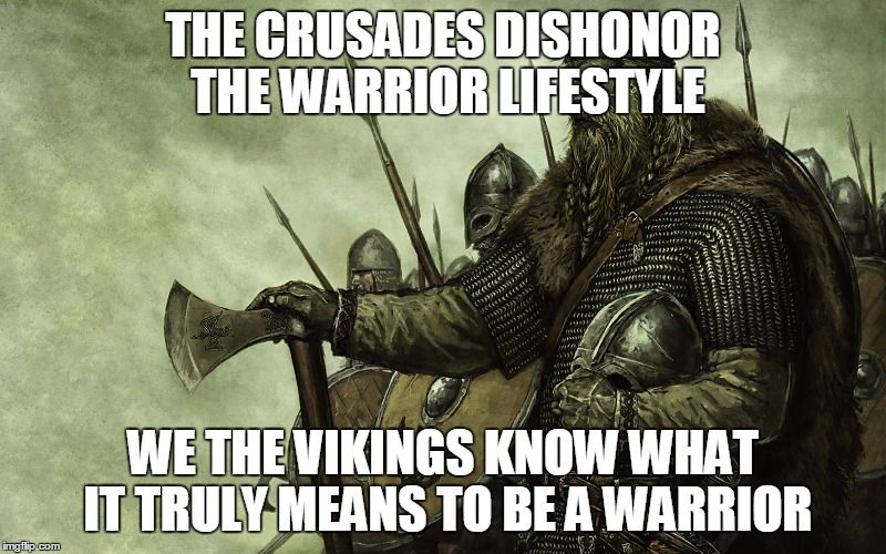 Viking |  THE CRUSADES DISHONOR THE WARRIOR LIFESTYLE; WE THE VIKINGS KNOW WHAT IT TRULY MEANS TO BE A WARRIOR | image tagged in viking,vikings,crusader,crusaders,crusade,crusades | made w/ Imgflip meme maker