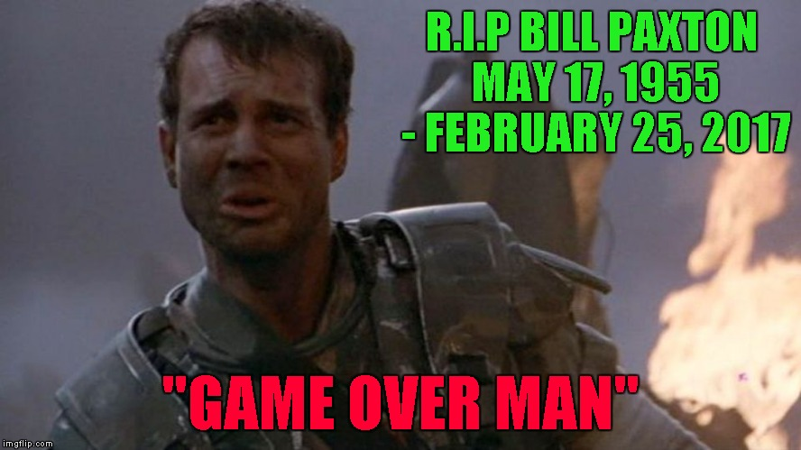 "Another great actor gone... | R.I.P BILL PAXTON MAY 17, 1955 - FEBRUARY 25, 2017 ""GAME OVER MAN"" 