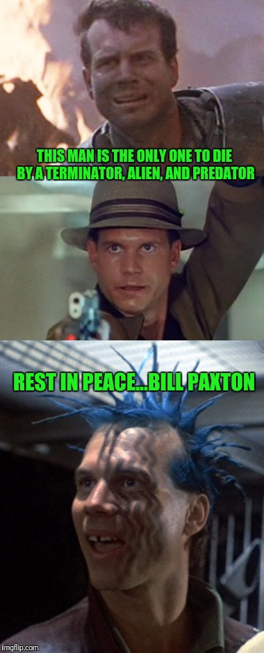 I'm bummed | THIS MAN IS THE ONLY ONE TO DIE BY A TERMINATOR, ALIEN, AND PREDATOR REST IN PEACE...BILL PAXTON | image tagged in great guy | made w/ Imgflip meme maker