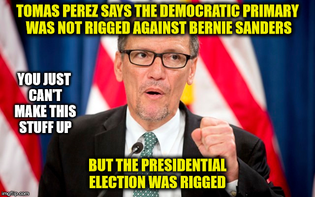 New DNC Chair is just another political hack | TOMAS PEREZ SAYS THE DEMOCRATIC PRIMARY WAS NOT RIGGED AGAINST BERNIE SANDERS BUT THE PRESIDENTIAL ELECTION WAS RIGGED YOU JUST CAN'T MAKE T | image tagged in liberal logic,liberal hypocrisy,democrat party | made w/ Imgflip meme maker