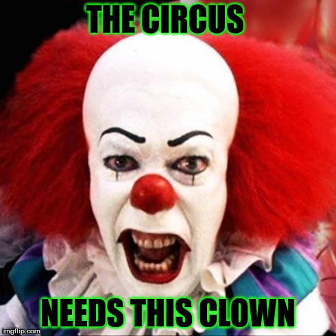 THE CIRCUS NEEDS THIS CLOWN | made w/ Imgflip meme maker