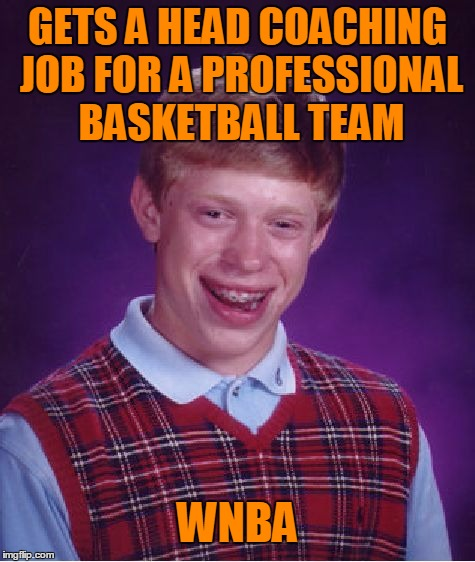 Bad Luck Brian Meme | GETS A HEAD COACHING JOB FOR A PROFESSIONAL BASKETBALL TEAM WNBA | image tagged in memes,bad luck brian | made w/ Imgflip meme maker