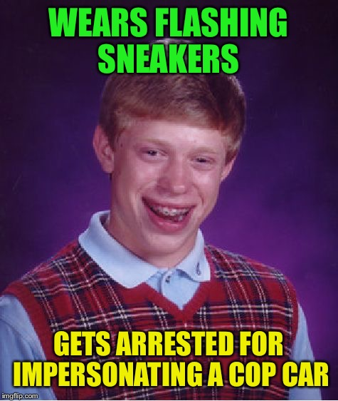 Bad Luck Brian Meme | WEARS FLASHING SNEAKERS GETS ARRESTED FOR IMPERSONATING A COP CAR | image tagged in memes,bad luck brian | made w/ Imgflip meme maker