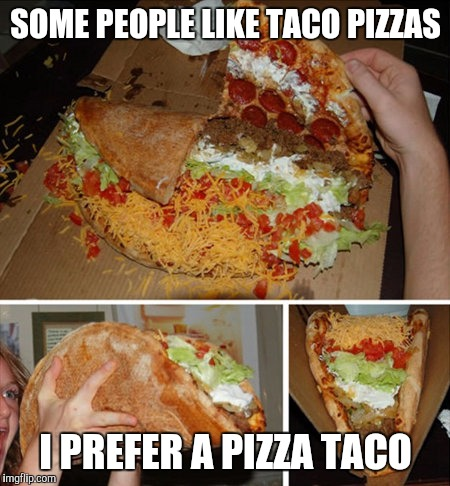 That's crazy huh? | SOME PEOPLE LIKE TACO PIZZAS I PREFER A PIZZA TACO | image tagged in pizza taco,food,taco pizza | made w/ Imgflip meme maker