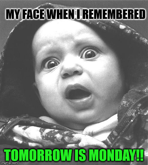 MY FACE WHEN I REMEMBERED TOMORROW IS MONDAY!! | made w/ Imgflip meme maker