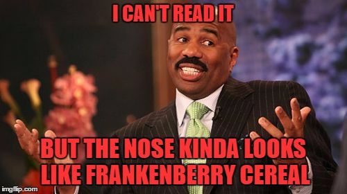 Steve Harvey Meme | I CAN'T READ IT BUT THE NOSE KINDA LOOKS LIKE FRANKENBERRY CEREAL | image tagged in memes,steve harvey | made w/ Imgflip meme maker
