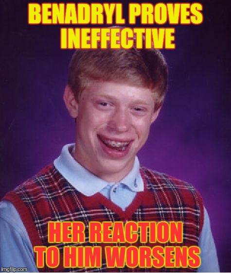 Bad Luck Brian Meme | BENADRYL PROVES INEFFECTIVE HER REACTION TO HIM WORSENS | image tagged in memes,bad luck brian | made w/ Imgflip meme maker