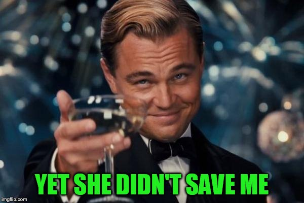 Leonardo Dicaprio Cheers Meme | YET SHE DIDN'T SAVE ME | image tagged in memes,leonardo dicaprio cheers | made w/ Imgflip meme maker