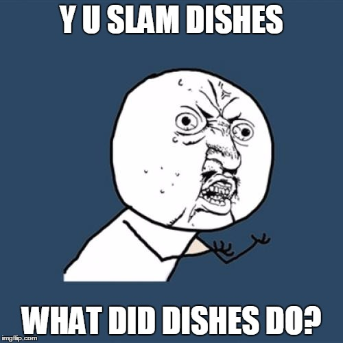 Stresses me out so much. :(  | Y U SLAM DISHES WHAT DID DISHES DO? | image tagged in memes,y u no | made w/ Imgflip meme maker