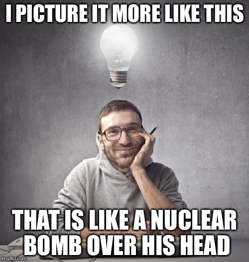 I PICTURE IT MORE LIKE THIS THAT IS LIKE A NUCLEAR BOMB OVER HIS HEAD | made w/ Imgflip meme maker