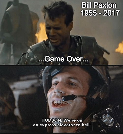 Remembering Bill Paxton |  Bill Paxton 1955 - 2017; ...Game Over... | image tagged in aliens,paxton,bill paxton | made w/ Imgflip meme maker