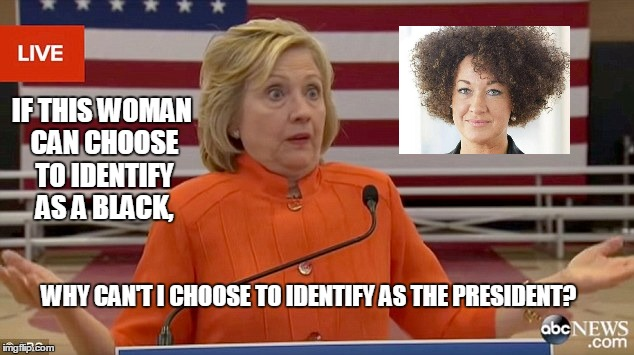 She's Got a Point... | IF THIS WOMAN CAN CHOOSE TO IDENTIFY AS A BLACK, WHY CAN'T I CHOOSE TO IDENTIFY AS THE PRESIDENT? | image tagged in hillary clinton fail,dolezal,hillary,fake black,fake president | made w/ Imgflip meme maker