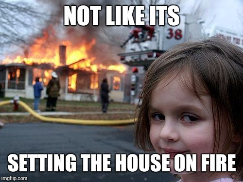 Disaster Girl Meme | NOT LIKE ITS SETTING THE HOUSE ON FIRE | image tagged in memes,disaster girl | made w/ Imgflip meme maker
