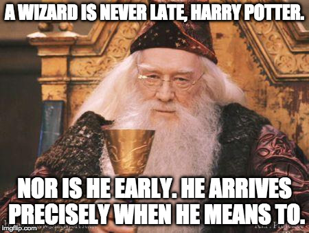 A WIZARD IS NEVER LATE, HARRY POTTER. NOR IS HE EARLY. HE ARRIVES PRECISELY WHEN HE MEANS TO. | image tagged in dumbledore,harry potter,gandalf,lord of the rings,fandom | made w/ Imgflip meme maker