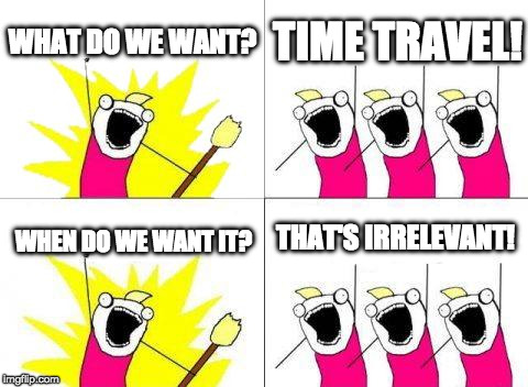 What Do We Want Meme | WHAT DO WE WANT? TIME TRAVEL! WHEN DO WE WANT IT? THAT'S IRRELEVANT! | image tagged in memes,what do we want | made w/ Imgflip meme maker