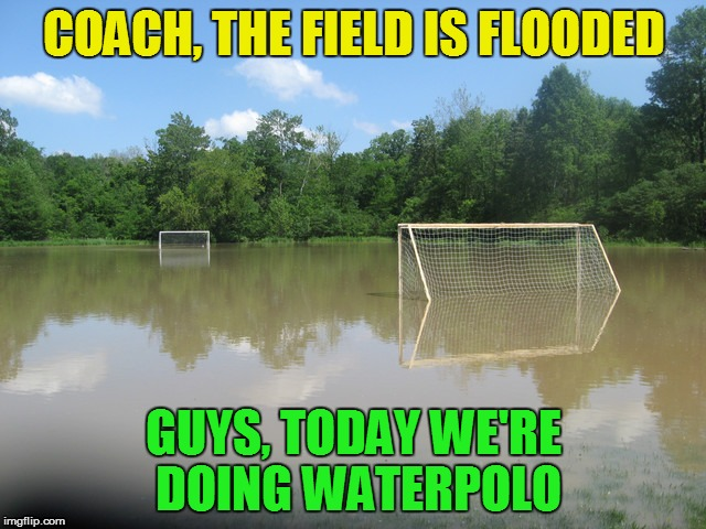 The power of improvisation | COACH, THE FIELD IS FLOODED GUYS, TODAY WE'RE DOING WATERPOLO | image tagged in memes,soccer field | made w/ Imgflip meme maker
