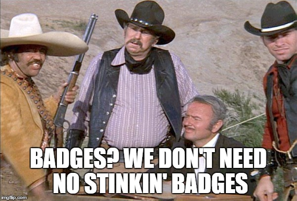 BADGES? WE DON'T NEED NO STINKIN' BADGES | made w/ Imgflip meme maker