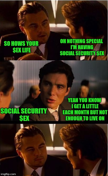 Inception Meme | SO HOWS YOUR $EX LIFE SOCIAL SECURITY $EX OH NOTHING SPECIAL I'M HAVING SOCIAL SECURITY $EX YEAH YOU KNOW I GET A LITTLE EACH MONTH BUT NOT  | image tagged in memes,inception | made w/ Imgflip meme maker