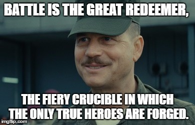 Bill-Paxton-the fiery crucible | BATTLE IS THE GREAT REDEEMER, THE FIERY CRUCIBLE IN WHICH THE ONLY TRUE HEROES ARE FORGED. | image tagged in glory,bill paxton,battle,crucible,heroes | made w/ Imgflip meme maker