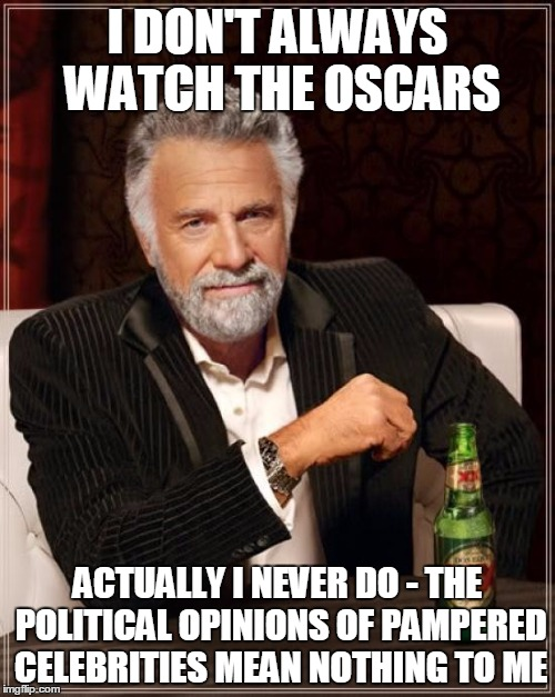 The Most A-Political Man in the World | I DON'T ALWAYS WATCH THE OSCARS ACTUALLY I NEVER DO - THE POLITICAL OPINIONS OF PAMPERED CELEBRITIES MEAN NOTHING TO ME | image tagged in memes,the most interesting man in the world | made w/ Imgflip meme maker