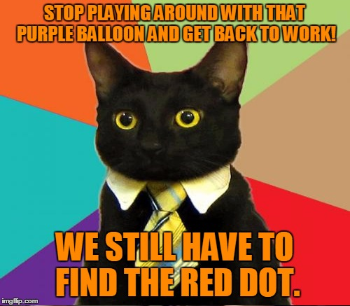 STOP PLAYING AROUND WITH THAT PURPLE BALLOON AND GET BACK TO WORK! WE STILL HAVE TO FIND THE RED DOT. | made w/ Imgflip meme maker