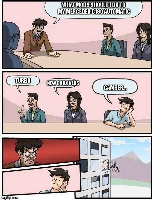 Boardroom Meeting Suggestion Meme | WHAT MODS SHOULD I DO TO MY MERCEDES C180 AUTOMATIC TURBO NEW COILOVERS CAMBER... | image tagged in memes,boardroom meeting suggestion | made w/ Imgflip meme maker