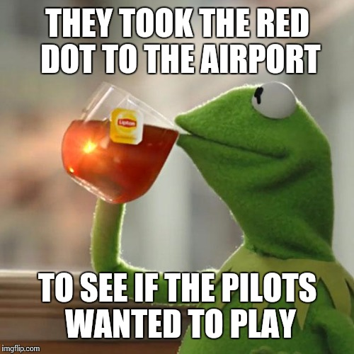 But Thats None Of My Business Meme | THEY TOOK THE RED DOT TO THE AIRPORT TO SEE IF THE PILOTS WANTED TO PLAY | image tagged in memes,but thats none of my business,kermit the frog | made w/ Imgflip meme maker