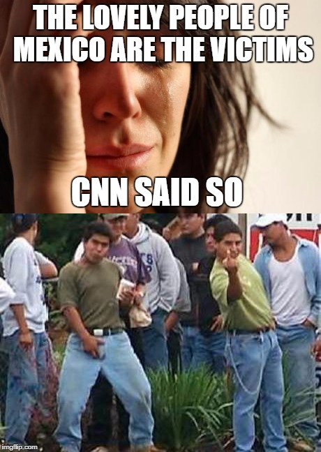 THE LOVELY PEOPLE OF MEXICO ARE THE VICTIMS CNN SAID SO | image tagged in funny,memes,mexican | made w/ Imgflip meme maker