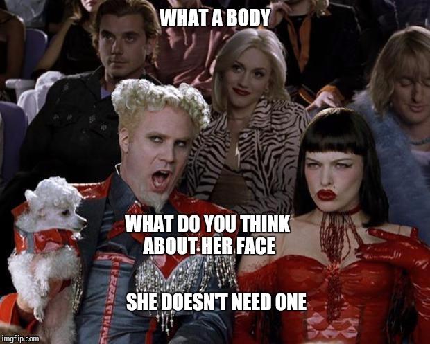 Mugatu So Hot Right Now Meme | WHAT A BODY WHAT DO YOU THINK ABOUT HER FACE SHE DOESN'T NEED ONE | image tagged in memes,mugatu so hot right now | made w/ Imgflip meme maker