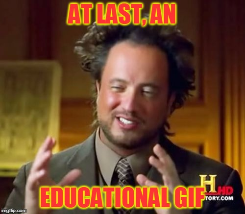 Ancient Aliens Meme | AT LAST, AN EDUCATIONAL GIF | image tagged in memes,ancient aliens | made w/ Imgflip meme maker