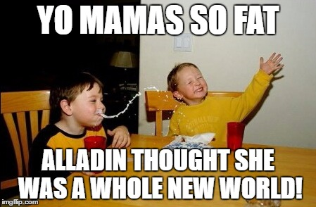Yo Mamas So Fat |  YO MAMAS SO FAT; ALLADIN THOUGHT SHE WAS A WHOLE NEW WORLD! | image tagged in memes,yo mamas so fat | made w/ Imgflip meme maker