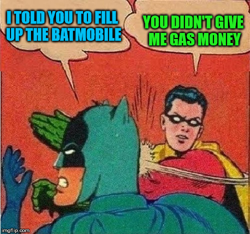 I'm paying for that out of pocket! | I TOLD YOU TO FILL UP THE BATMOBILE YOU DIDN'T GIVE ME GAS MONEY | image tagged in robin slapping batman double bubble,my templates challenge,gas money,superheroes need to pay the bills too,take that bat for bra | made w/ Imgflip meme maker