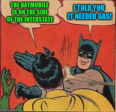 Batman Slapping Robin Meme | THE BATMOBILE IS ON THE SIDE OF THE INTERSTATE I TOLD YOU IT NEEDED GAS! | image tagged in memes,batman slapping robin | made w/ Imgflip meme maker