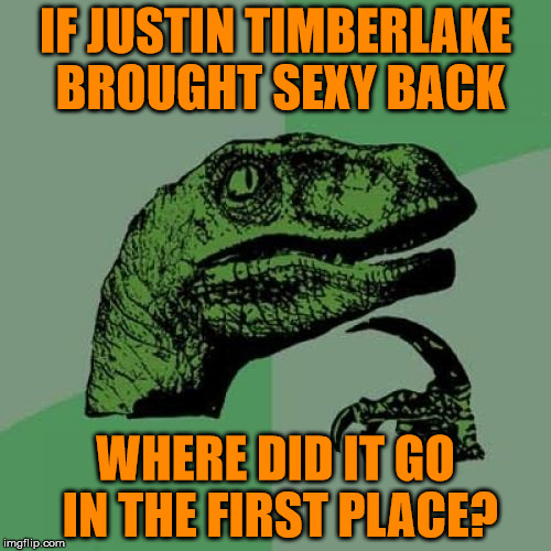 Philosoraptor Meme | IF JUSTIN TIMBERLAKE BROUGHT SEXY BACK WHERE DID IT GO IN THE FIRST PLACE? | image tagged in memes,philosoraptor | made w/ Imgflip meme maker