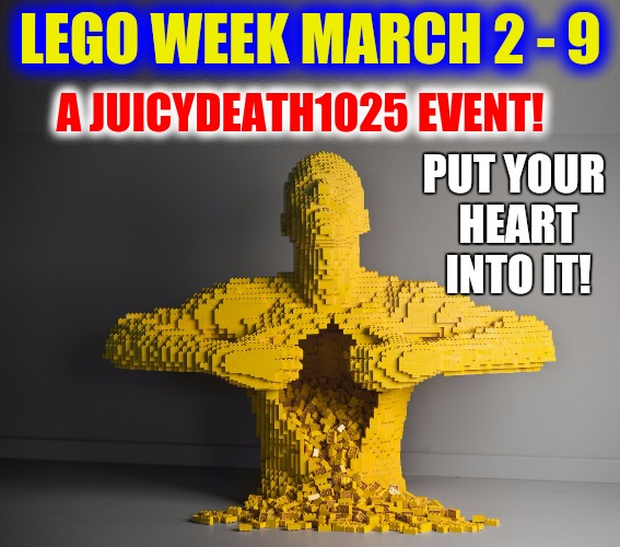 Lego Week! March 2 - 9. A JuicyDeath1025 Mega Event! | LEGO WEEK MARCH 2 - 9 A JUICYDEATH1025 EVENT! PUT YOUR HEART INTO IT! | image tagged in lego week,juicydeath1025,promo | made w/ Imgflip meme maker