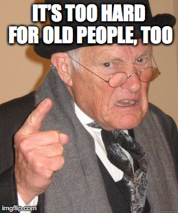 Back In My Day Meme | IT'S TOO HARD FOR OLD PEOPLE, TOO | image tagged in memes,back in my day | made w/ Imgflip meme maker