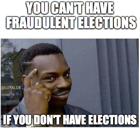 You can't | YOU CAN'T HAVE FRAUDULENT ELECTIONS IF YOU DON'T HAVE ELECTIONS | image tagged in you can't | made w/ Imgflip meme maker