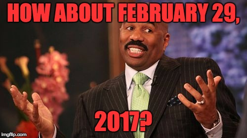 Steve Harvey Meme | HOW ABOUT FEBRUARY 29, 2017? | image tagged in memes,steve harvey | made w/ Imgflip meme maker